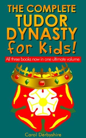 The Complete Tudor Dynasty for Kids!  by  Carol Derbyshire