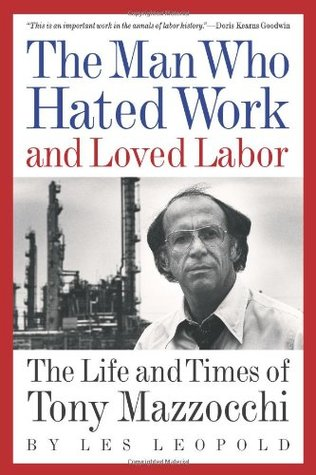 The Man Who Hated Work and Loved Labor: The Life and Times of Tony Mazzocchi