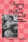 Shaping Our Mothers' World: American Women's Magazines