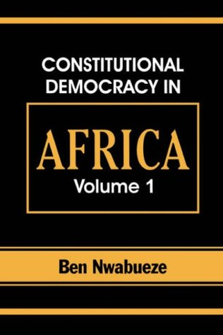 Constitutional Democracy in Africa. Vol. 1. Structures, Powers and Organising Principles of Government (v. 1) Ben Nwabueze