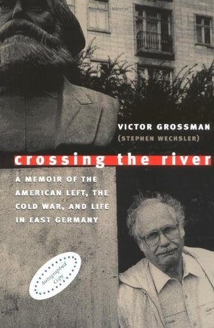 Crossing the River: A Memoir of the American Left, the Cold War, and Life in East Germany