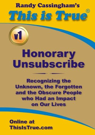 Honorary Unsubscribe v1: Recognizing the Unknown, the Forgotten and the Obscure People who Had an Impact on Our Lives (This is Trues Honorary Unsubscribe)  by  Randy Cassingham
