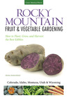 Rocky Mountain Fruit & Vegetable Gardening: Plant, Grow, and Harvest the Best Edibles - Colorado, Idaho, Montana, Utah & Wyoming