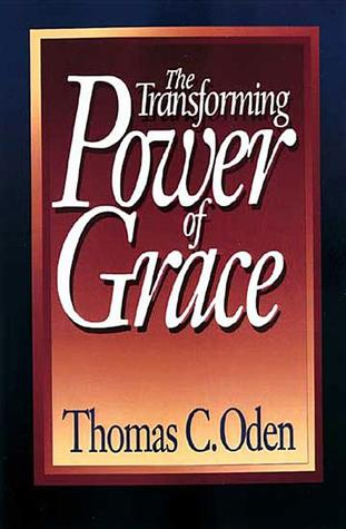 The Transforming Power of Grace by Thomas C. Oden