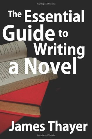 The Essential Guide to Writing a Novel by James Thayer