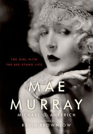 Read Mae Murray: The Girl with the Bee-Stung Lips by Kevin Brownlow, Michael G. Ankerich PDF