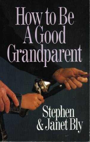 How to Be a Good Grandparent by Stephen Bly