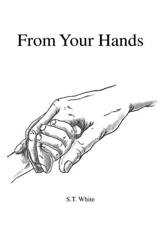 From Your Hands  by  S.T. White