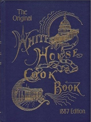 The Original White House Cook Book, 1887 Edition by Fanny Lemira Gillette