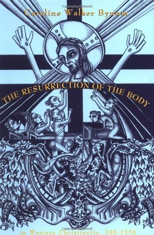 Resurrection of the Body in Western Christianity, 200-1336 by Caroline Walker Bynum