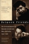 Between Friends : The Correspondence of Hannah Arendt and Mary McCarthy, 1949-1975