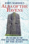 Alba Of The Ravens: In Search Of The Celtic Kingdom Of The Scots