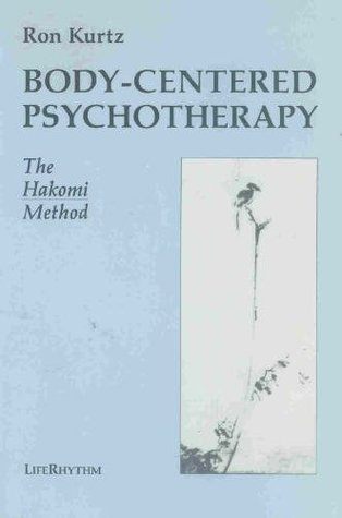 Body-Centered Psychotherapy: The Hakomi Method: The Integrated Use of Mindfulness, Nonviolence, and the Body
