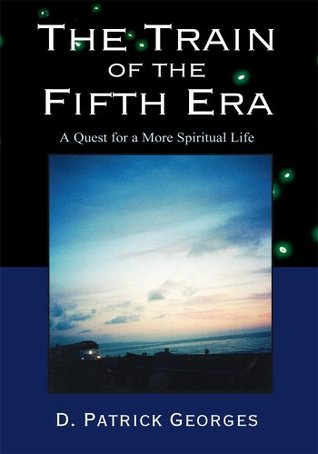 The Train of the Fifth Era: A Quest for a More Spiritual Life  by  D. Patrick Georges