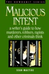 Malicious Intent : A Writer's Guide to How Murderers, Robbers, Rapists and Other Criminals Think (The Howdunit)