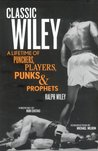 Classic Wiley: A Lifetime of Punchers, Players, Punks & Prophets