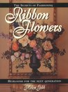 The Secrets of Fashioning Ribbon Flowers: Heirlooms for the Next Generation