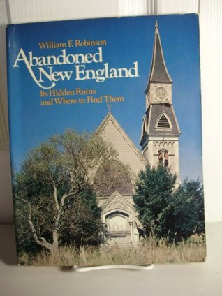 Abandoned New England : Its Hidden Ruins and Where to Find Them