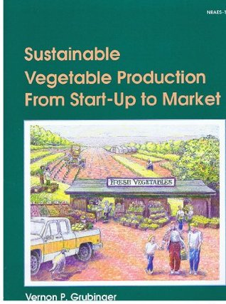 Sustainable Vegetable Production from Start-Up to Market (Nraes (Series), 104.)