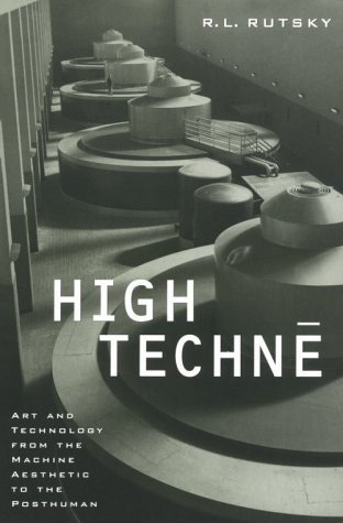 High Techne: Art and Technology from the Machine Aesthetic to the Posthuman