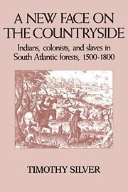 A New Face on the Countryside: Indians, Colonists, and Slaves in South Atlantic Forests, 1500 1800