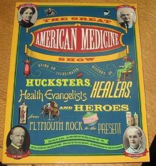The Great American Medicine Show: Being an Illustrated History of Hucksters, Healers, Health Evangelists, and Heroes from Plymouth Rock to the Present