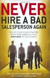 Never Hire a Bad Salesperson Again: Selecting Candidates Who Are Absolutely Driven to Succeed