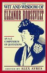 The Wit and Wisdom of Eleanor Roosevelt: An A-Z Compendium of Quotations