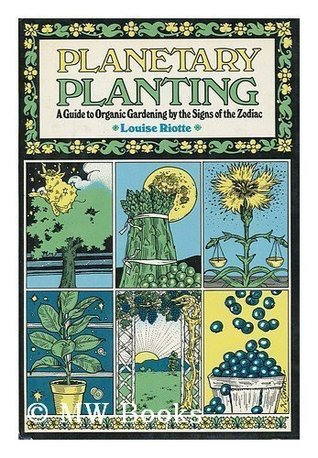 Planetary Planting: A Guide to Organic Gardening by the Signs of the Zodiac and the Phases of the Moon