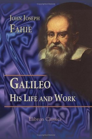 Galileo. His Life and Work: With Portraits and Illustrations