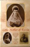Little Mother of Russia: A Biography of Empress Marie Fedorovna (1847-1928)
