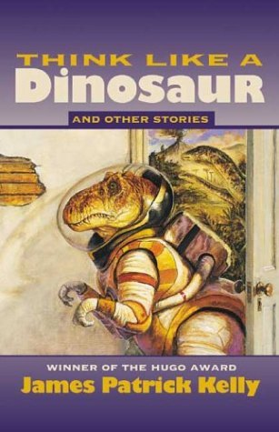 """""""Think Like a Dinosaur"""" and Other Stories by James Patrick Kelly"""