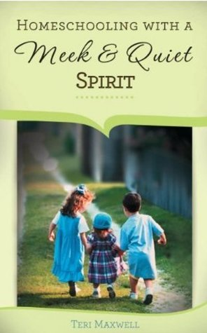 Homeschooling with a Meek and Quiet Spirit by Teri Maxwell