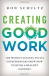 Creating Good Work: The World's Leading Social Entrepreneurs Show How to Build A Healthy Economy