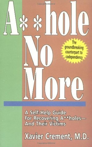 Asshole No More, The Original Self-Help Guide for Recovering Assholes and Their Victims