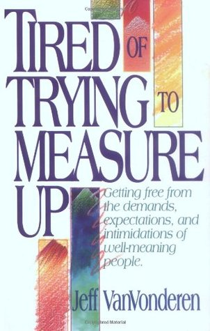 Tired of Trying to Measure Up by Jeff VanVonderen