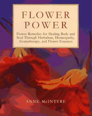 Flower Power: Flower Remedies for Healing Body and Soul Through Herbalism, Homeopathy, Aromatherapy, and Flower Essences