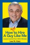 How Not to Hire A Guy Like Me: Lessons Learned from CEOs' Mistakes
