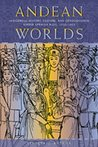 Andean Worlds: Indigenous History, Culture, and Consciousness Under Spanish Rule, 1532-1825