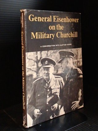 General Eisenhower on the military Churchill: A conversation with Alistair Cooke