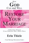 How God Can and Will Restore Your Marriage: By Someone Who's Been There
