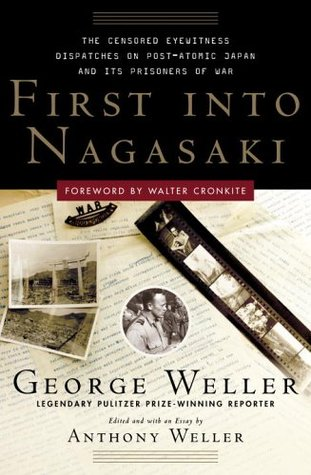 Read First Into Nagasaki: The Censored Eyewitness Dispatches on Post-Atomic Japan and Its Prisoners of War by George Weller, Anthony Weller, Walter Cronkite iBook