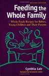 Feeding the Whole Family: Whole Foods Recipes for Babies, Young Children, and Their Parents (Revised)