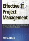 Effective IT Project Management: Using Teams to Get Projects Completed on Time and Under Budget