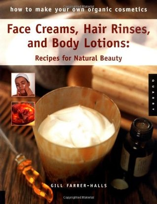 How to Make Your Own Organic Cosmetics: Face Masks, Hair Rinses & Body Lotions: Recipes for Natural Beauty