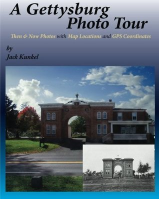 A Gettysburg Photo Tour: Then & Now Photos with Map Locations and GPS Coordinates Jack Kunkel