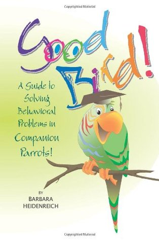 Good Bird!: A Guide To Solving Behavioral Problems In Companion Parrots
