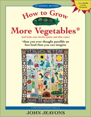 How to Grow More Vegetables: And Fruits, Nuts, Berries, Grains, and Other Crops Than You Ever Thought Possible on Less Land Than You Can Imagine