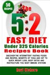 The 5:2 Fast Diet Under 325 Calories Recipes Book: The 5:2 Fast Diet Under 325 Calories Recipes Book: Your Top 50 Low Calories Recipes, Intermittent ... Detox (The 5:2 Fast Diet Book For Beginners)