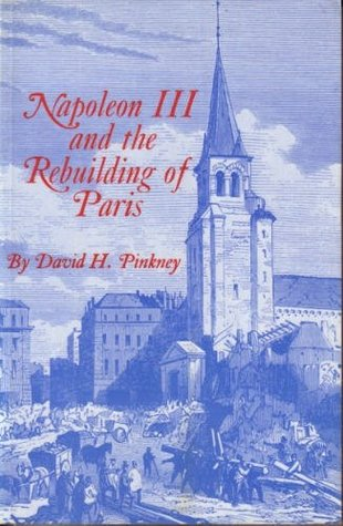 Napoleon III and the Rebuilding of Paris by David H. Pinkney